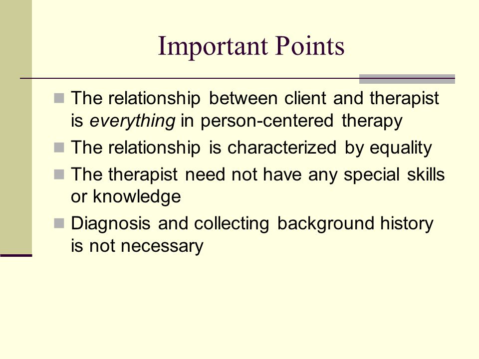Important Points The relationship between client and therapist is everything in person-centered therapy.