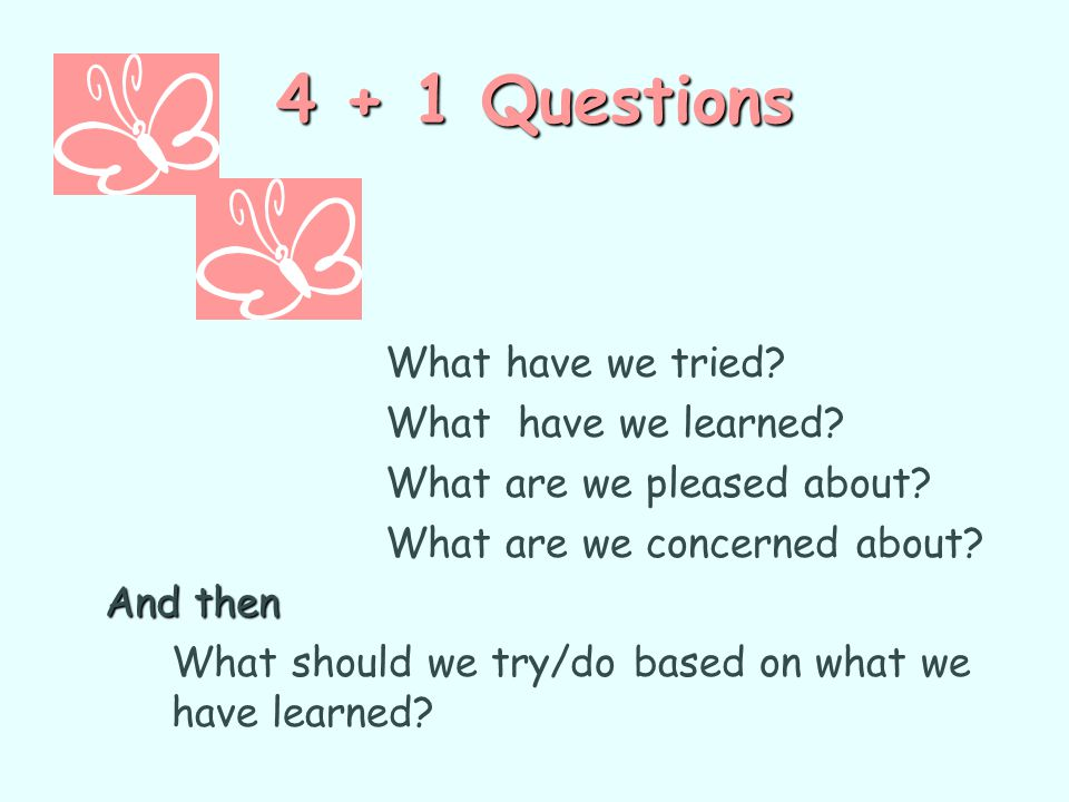 4 + 1 Questions What have we learned What are we pleased about