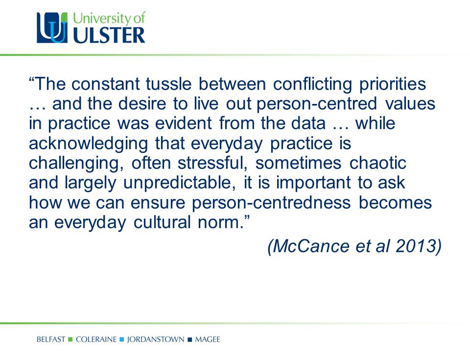 The constant tussle between conflicting priorities … and the desire to live out person-centred values in practice was evident from the data … while acknowledging that everyday practice is challenging, often stressful, sometimes chaotic and largely unpredictable, it is important to ask how we can ensure person-centredness becomes an everyday cultural norm. (McCance et al 2013)