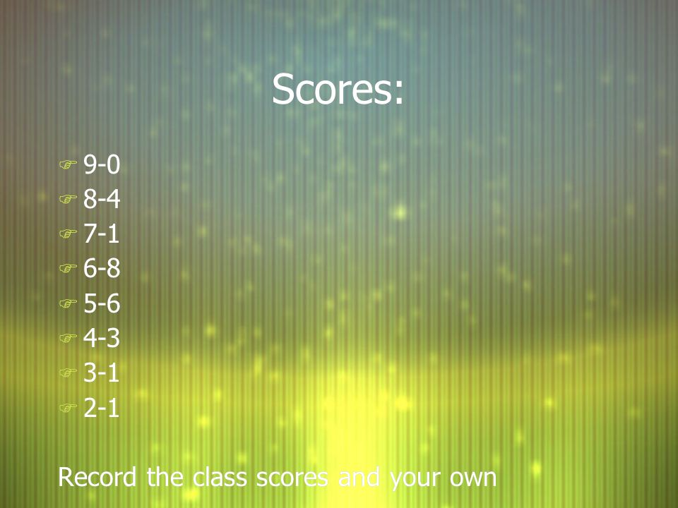 Scores: 9-0 8-4 7-1 6-8 5-6 4-3 3-1 2-1 Record the class scores and your own