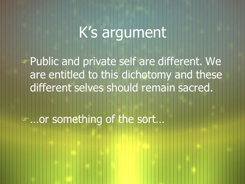 K's argumentPublic and private self are different. We are entitled to this dichotomy and these different selves should remain sacred.