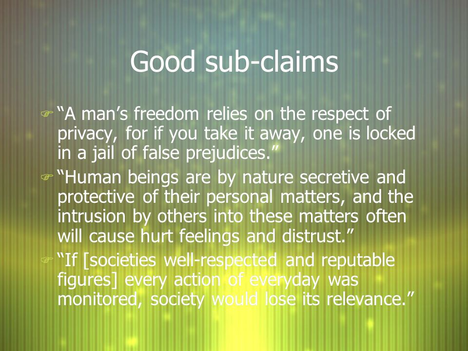 Good sub-claims A man's freedom relies on the respect of privacy, for if you take it away, one is locked in a jail of false prejudices.