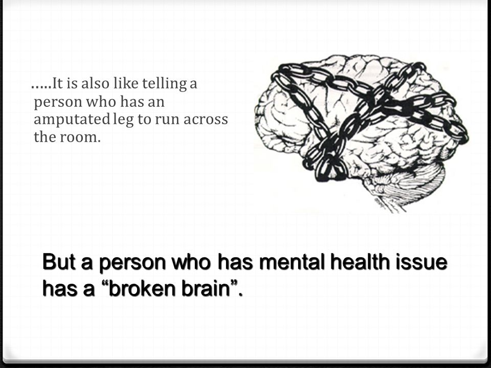 But a person who has mental health issue has a broken brain .