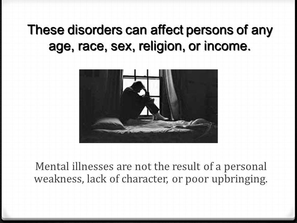 These disorders can affect persons of any age, race, sex, religion, or income.