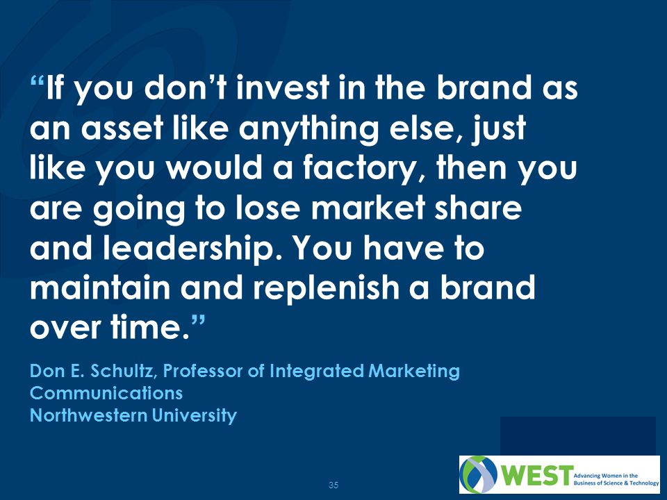 If you don't invest in the brand as an asset like anything else, just like you would a factory, then you are going to lose market share and leadership. You have to maintain and replenish a brand over time.