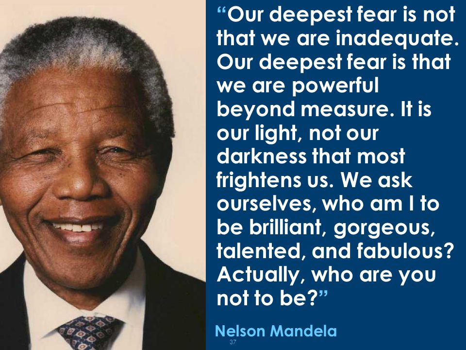 Our deepest fear is not that we are inadequate