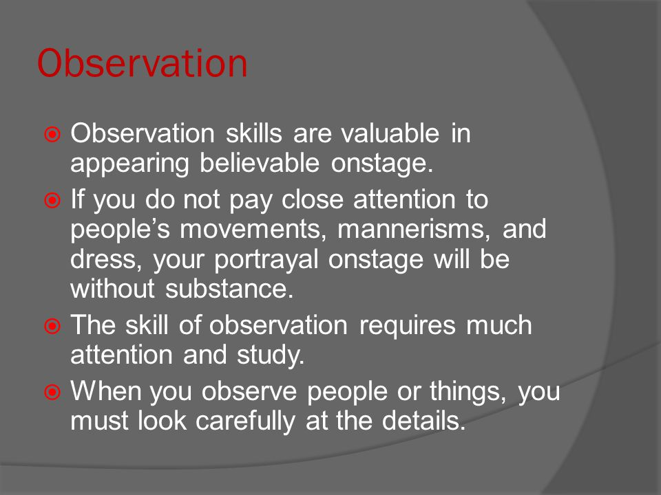 Observation Observation skills are valuable in appearing believable onstage.