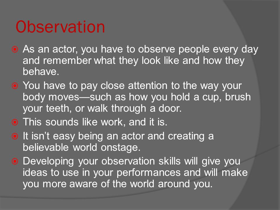 Observation As an actor, you have to observe people every day and remember what they look like and how they behave.
