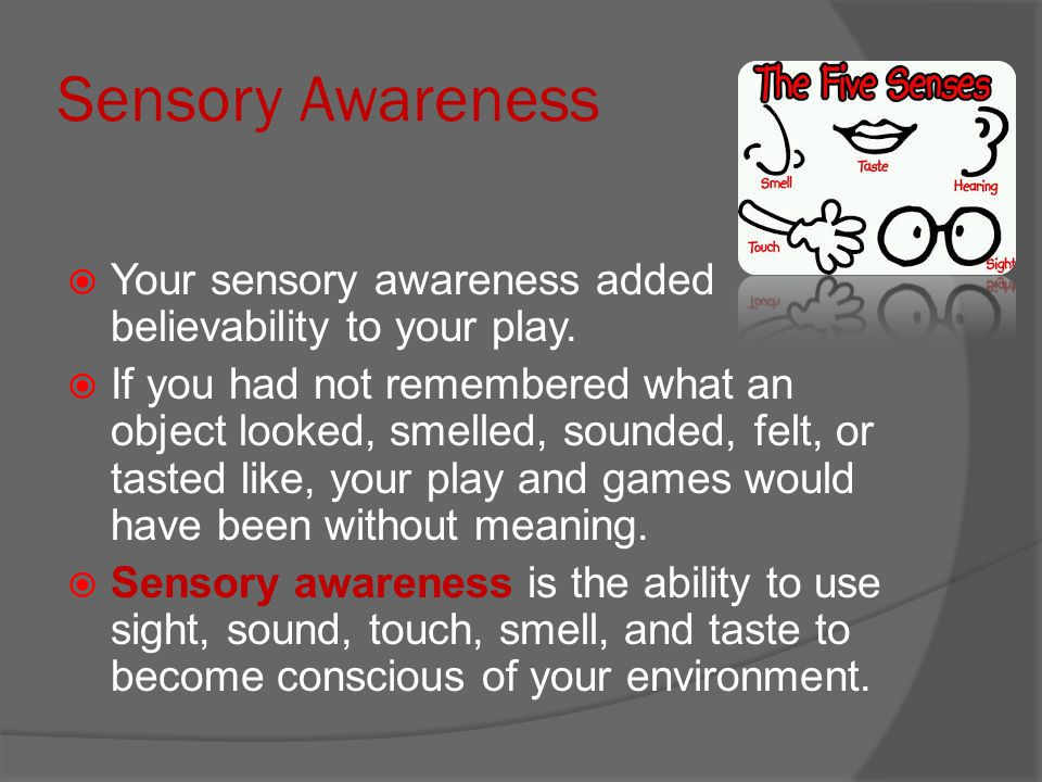 Sensory Awareness Your sensory awareness added believability to your play.