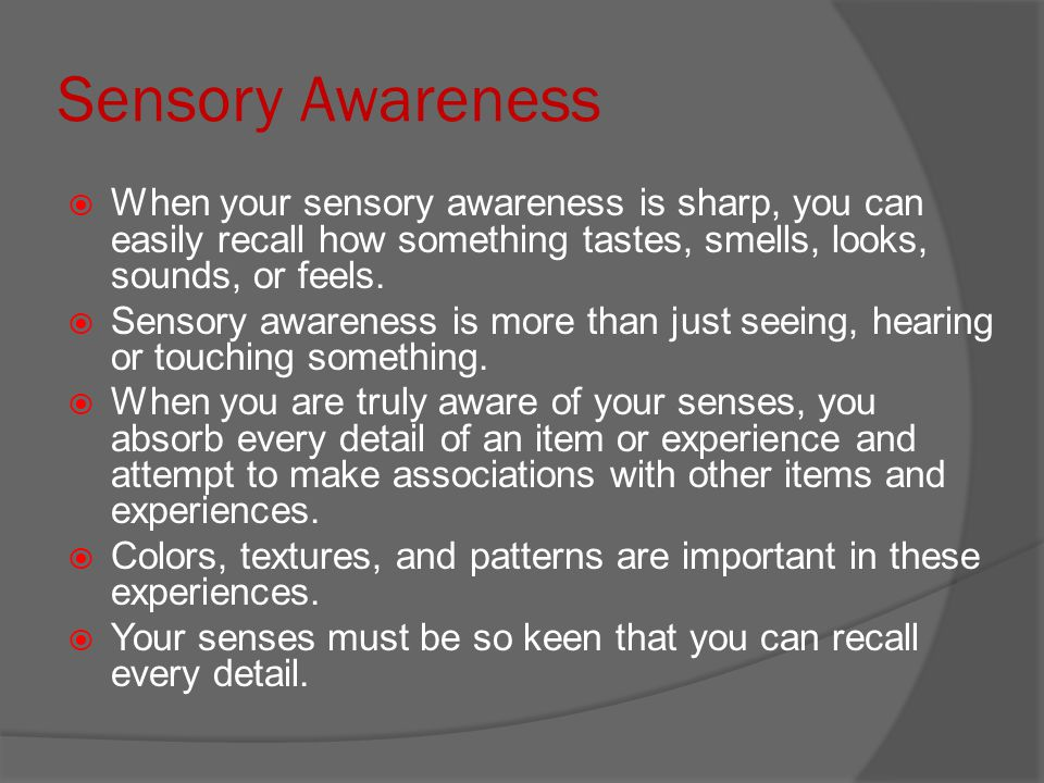 Sensory Awareness When your sensory awareness is sharp, you can easily recall how something tastes, smells, looks, sounds, or feels.