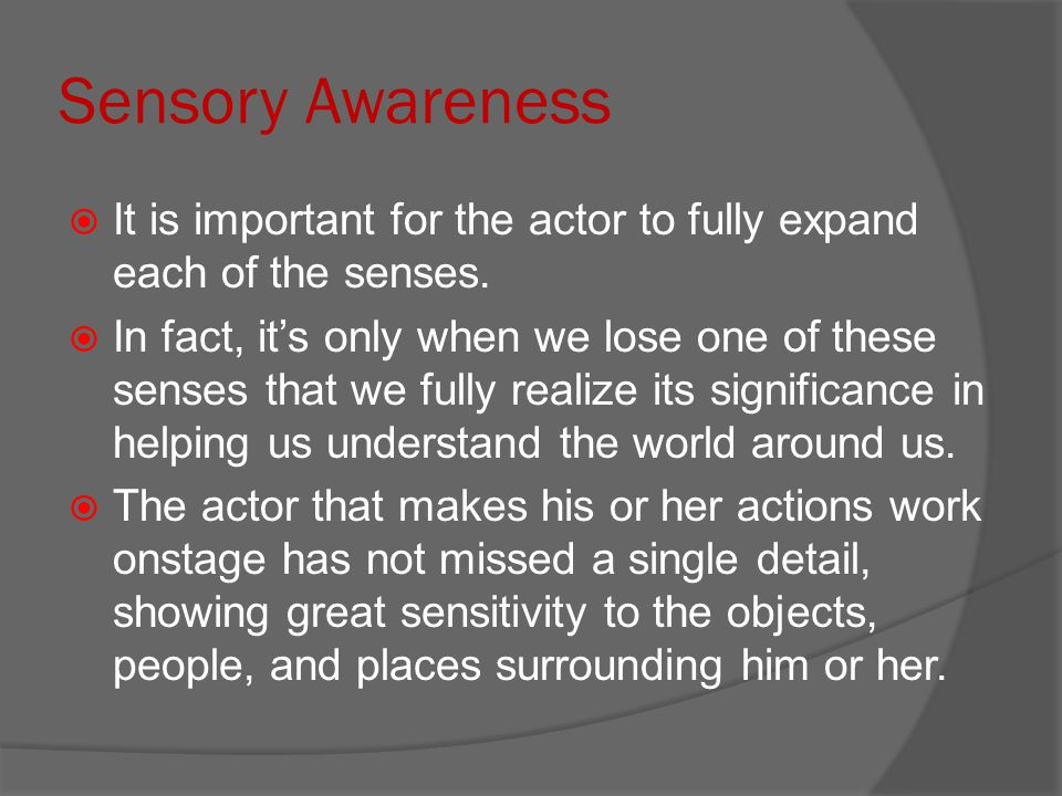 Sensory Awareness It is important for the actor to fully expand each of the senses.