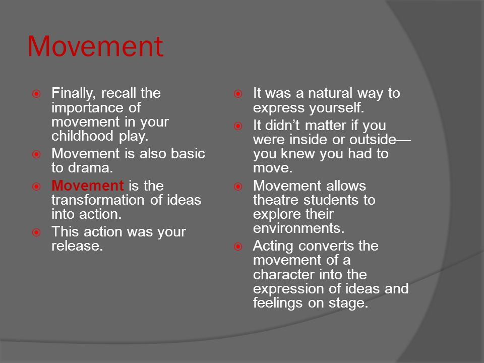 Movement Finally, recall the importance of movement in your childhood play. Movement is also basic to drama.