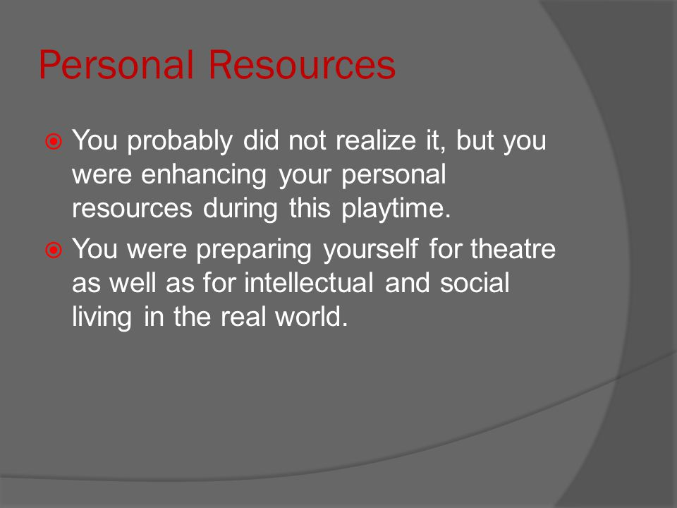 Personal Resources You probably did not realize it, but you were enhancing your personal resources during this playtime.