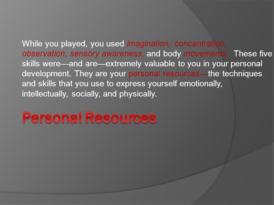 While you played, you used imagination, concentration, observation, sensory awareness, and body movements. These five skills were—and are—extremely valuable to you in your personal development. They are your personal resources—the techniques and skills that you use to express yourself emotionally, intellectually, socially, and physically.