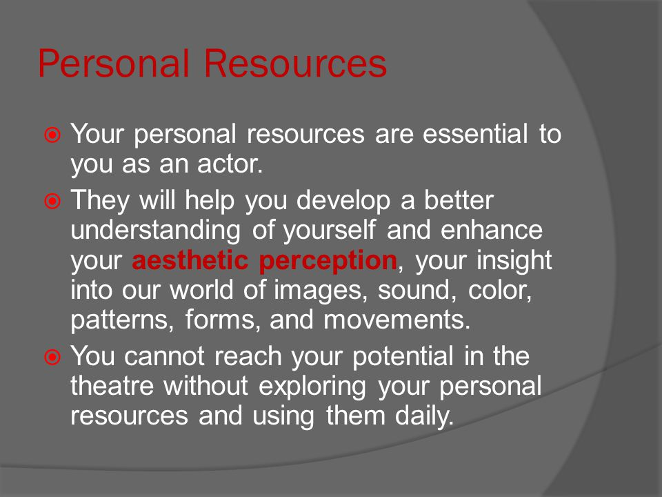 Personal Resources Your personal resources are essential to you as an actor.