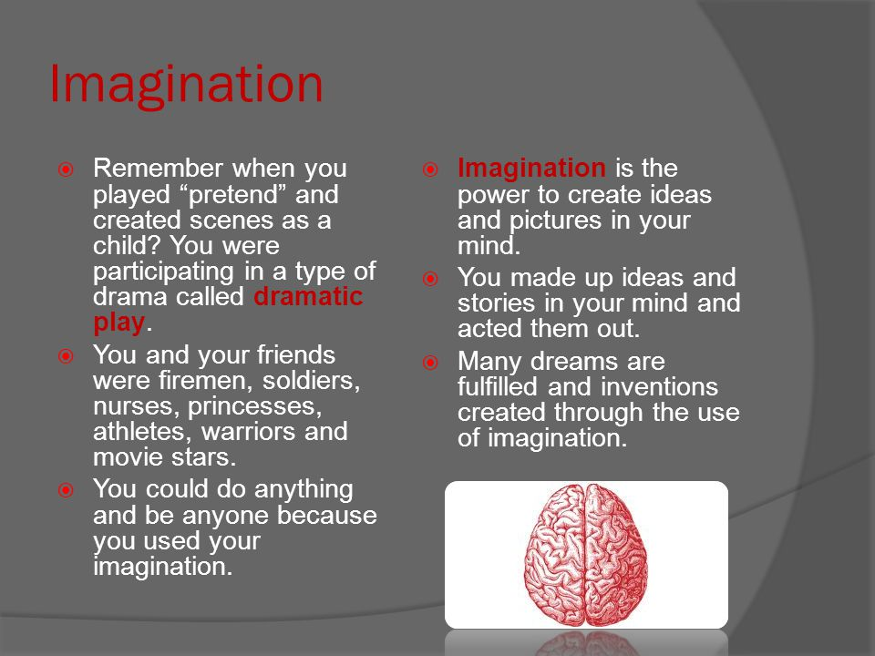 Imagination Remember when you played pretend and created scenes as a child You were participating in a type of drama called dramatic play.