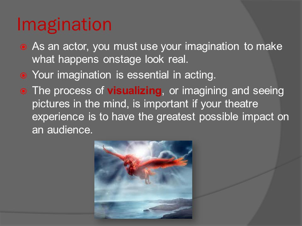 Imagination As an actor, you must use your imagination to make what happens onstage look real. Your imagination is essential in acting.