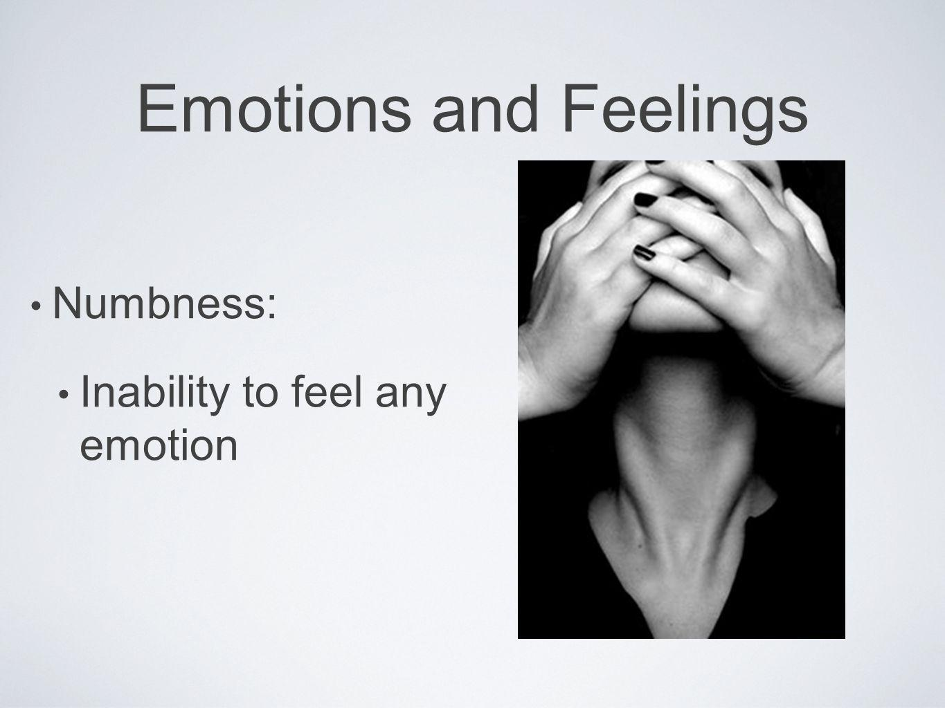 Emotions and Feelings Numbness: Inability to feel any emotion