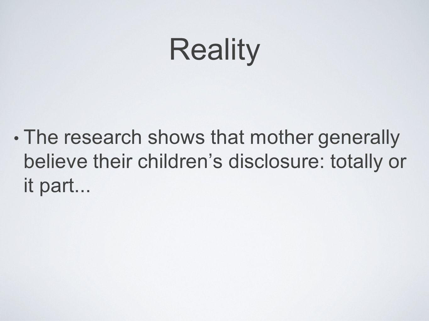Reality The research shows that mother generally believe their children's disclosure: totally or it part...