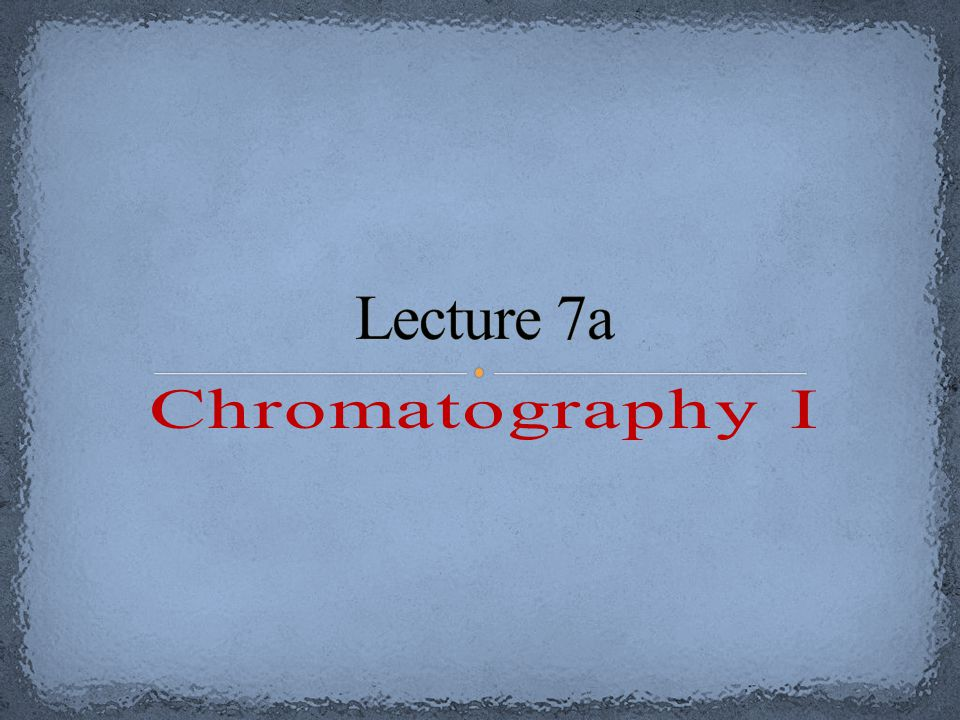 Lecture 7a Chromatography I