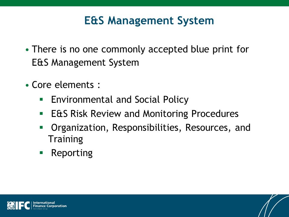 E&S Management System There is no one commonly accepted blue print for E&S Management System. Core elements :
