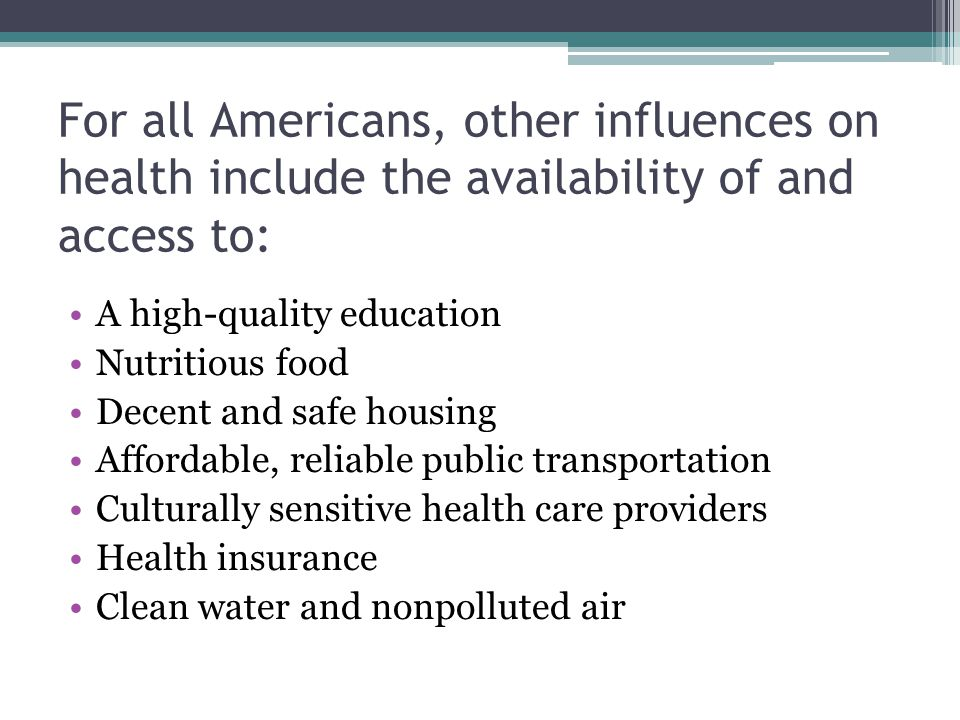For all Americans, other influences on health include the availability of and access to: