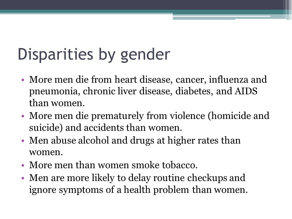 Disparities by gender More men die from heart disease, cancer, influenza and pneumonia, chronic liver disease, diabetes, and AIDS than women.