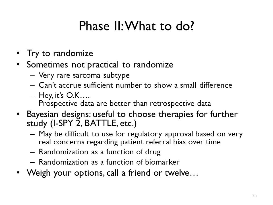 Phase II: What to do Try to randomize