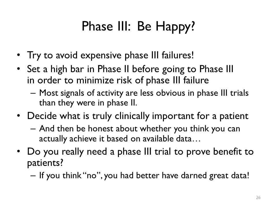 Phase III: Be Happy Try to avoid expensive phase III failures!