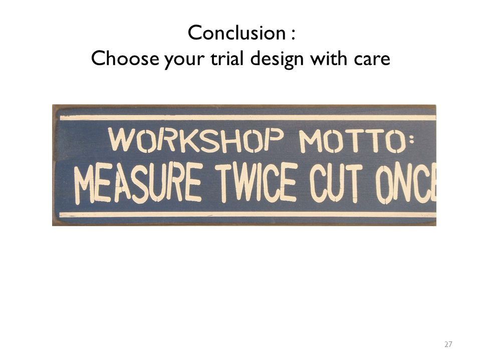 Conclusion : Choose your trial design with care
