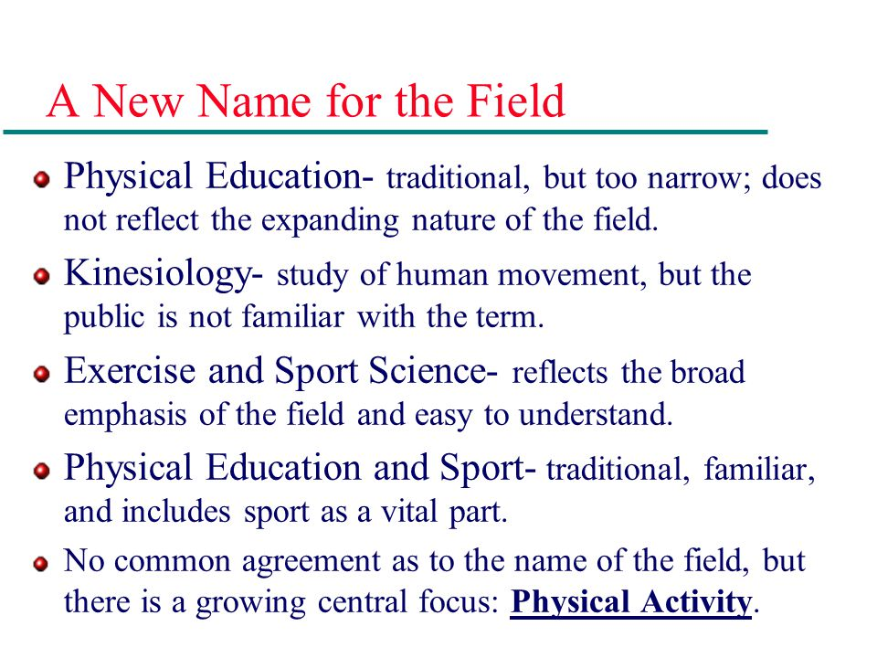 A New Name for the Field Physical Education- traditional, but too narrow; does not reflect the expanding nature of the field.
