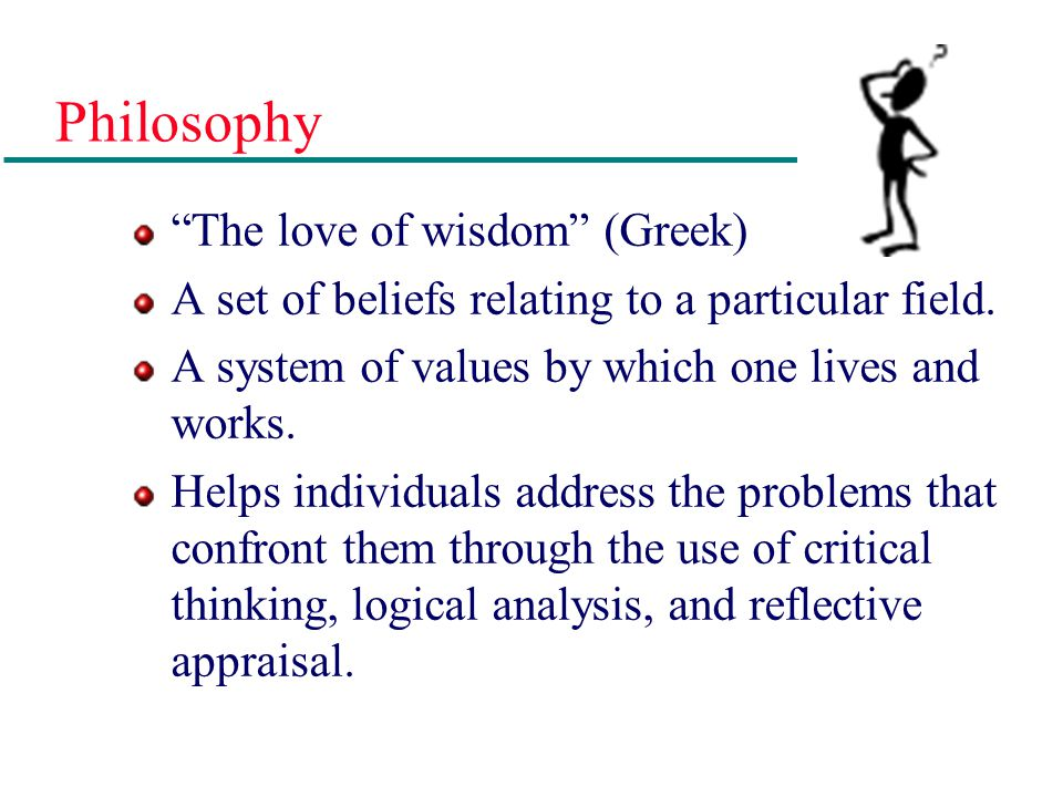 Philosophy The love of wisdom (Greek)