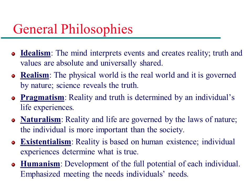 General Philosophies Idealism: The mind interprets events and creates reality; truth and values are absolute and universally shared.