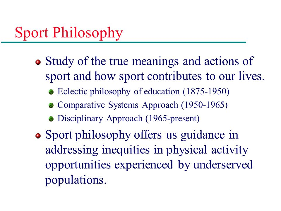 Sport Philosophy Study of the true meanings and actions of sport and how sport contributes to our lives.