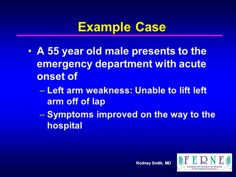Example Case A 55 year old male presents to the emergency department with acute onset of. Left arm weakness: Unable to lift left arm off of lap.