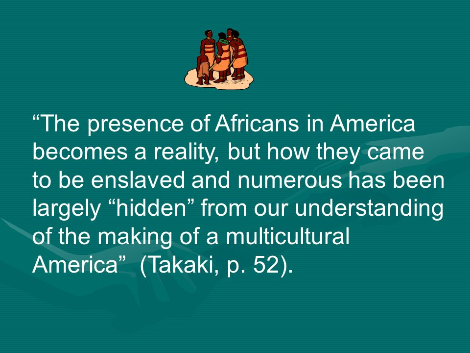 The presence of Africans in America becomes a reality, but how they came to be enslaved and numerous has been largely hidden from our understanding of the making of a multicultural America (Takaki, p.
