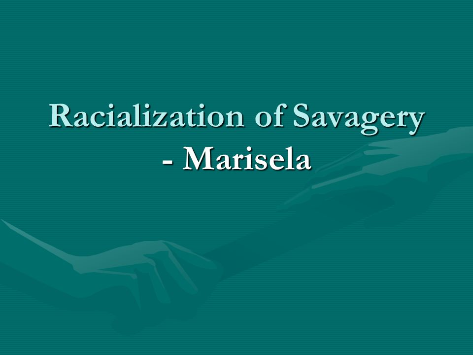 Racialization of Savagery - Marisela