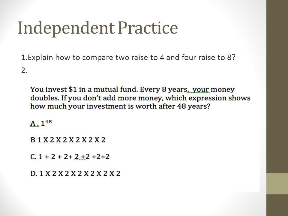 Independent Practice 1.Explain how to compare two raise to 4 and four raise to 8 2.