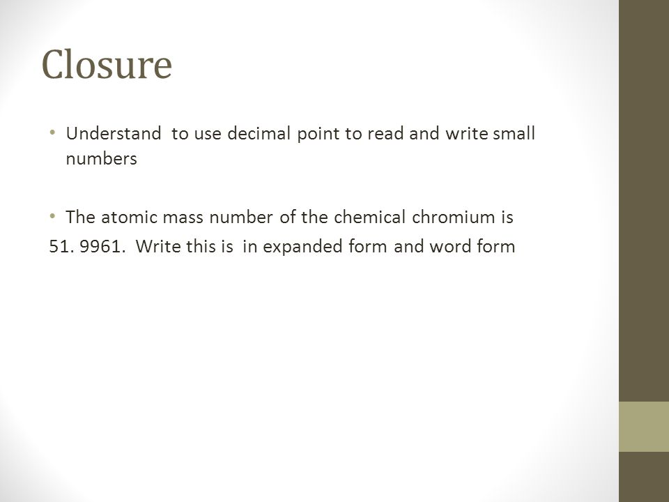 Closure Understand to use decimal point to read and write small numbers. The atomic mass number of the chemical chromium is.