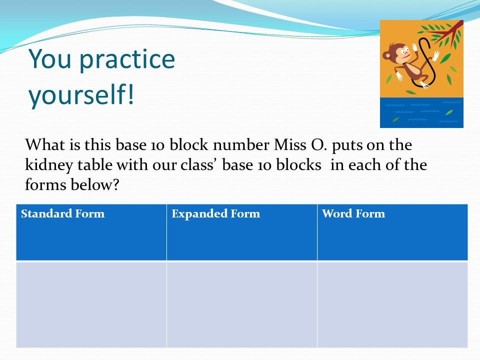 You practice yourself! What is this base 10 block number Miss O. puts on the kidney table with our class' base 10 blocks in each of the forms below