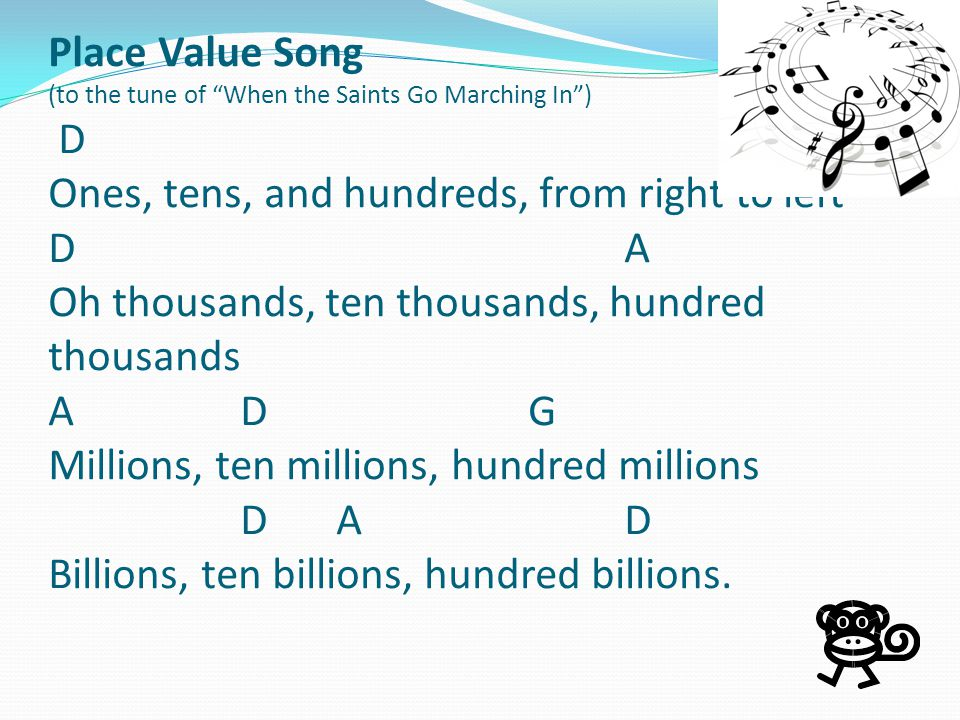Place Value Song (to the tune of When the Saints Go Marching In ) D Ones, tens, and hundreds, from right to left D A Oh thousands, ten thousands, hundred thousands A D G Millions, ten millions, hundred millions D A D Billions, ten billions, hundred billions.