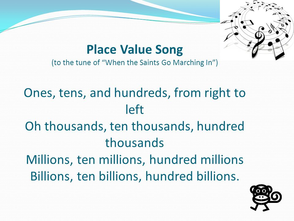 Place Value Song (to the tune of When the Saints Go Marching In ) Ones, tens, and hundreds, from right to left Oh thousands, ten thousands, hundred thousands Millions, ten millions, hundred millions Billions, ten billions, hundred billions.