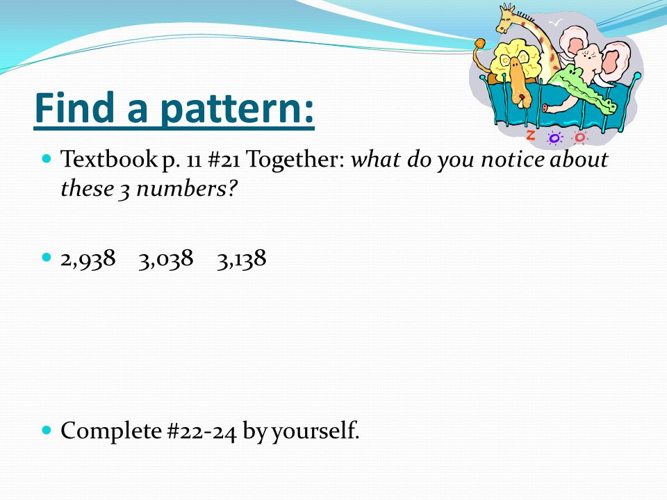 Find a pattern: Textbook p. 11 #21 Together: what do you notice about these 3 numbers 2,938 3,038 3,138.
