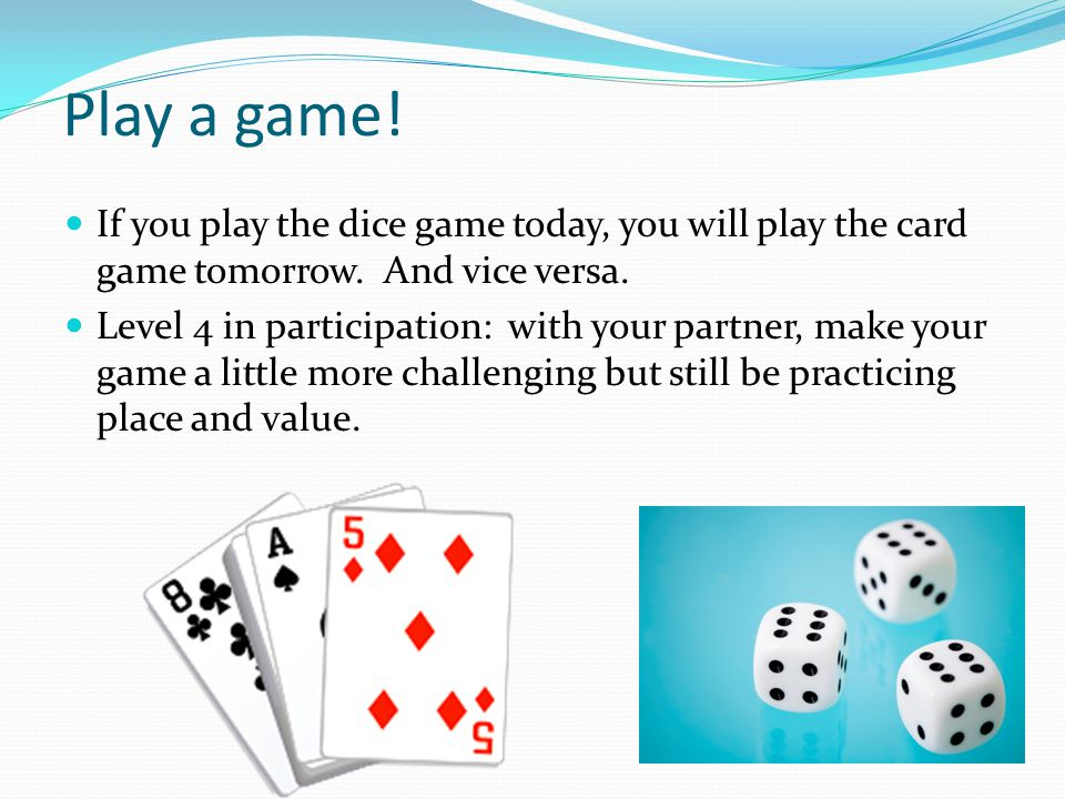 Play a game! If you play the dice game today, you will play the card game tomorrow. And vice versa.