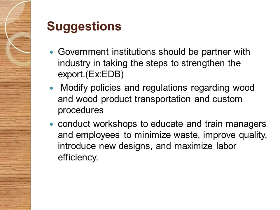 Suggestions Government institutions should be partner with industry in taking the steps to strengthen the export.(Ex:EDB)