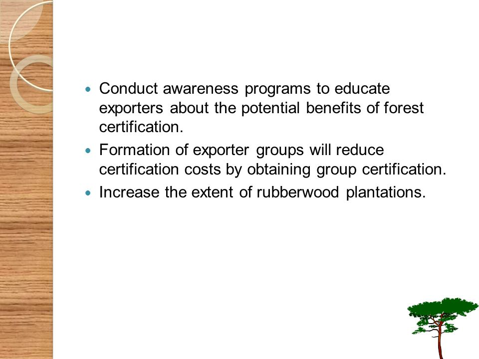 Conduct awareness programs to educate exporters about the potential benefits of forest certification.