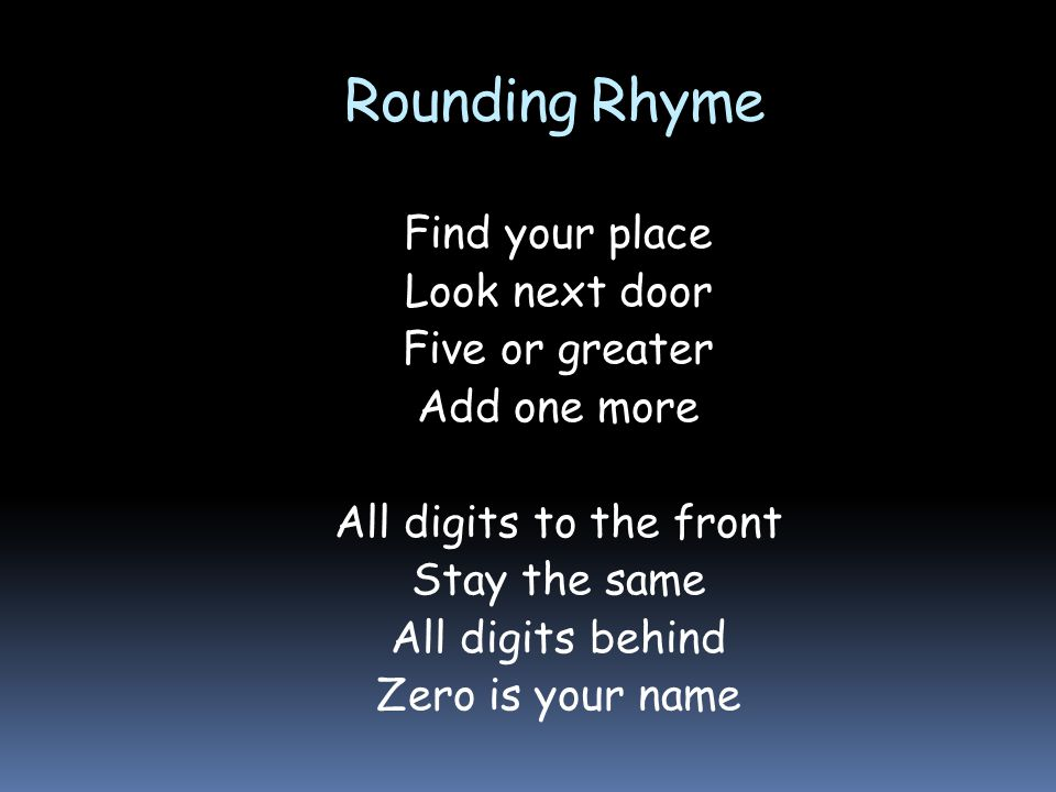 Rounding Rhyme Find your place Look next door Five or greater Add one more All digits to the front Stay the same All digits behind Zero is your name