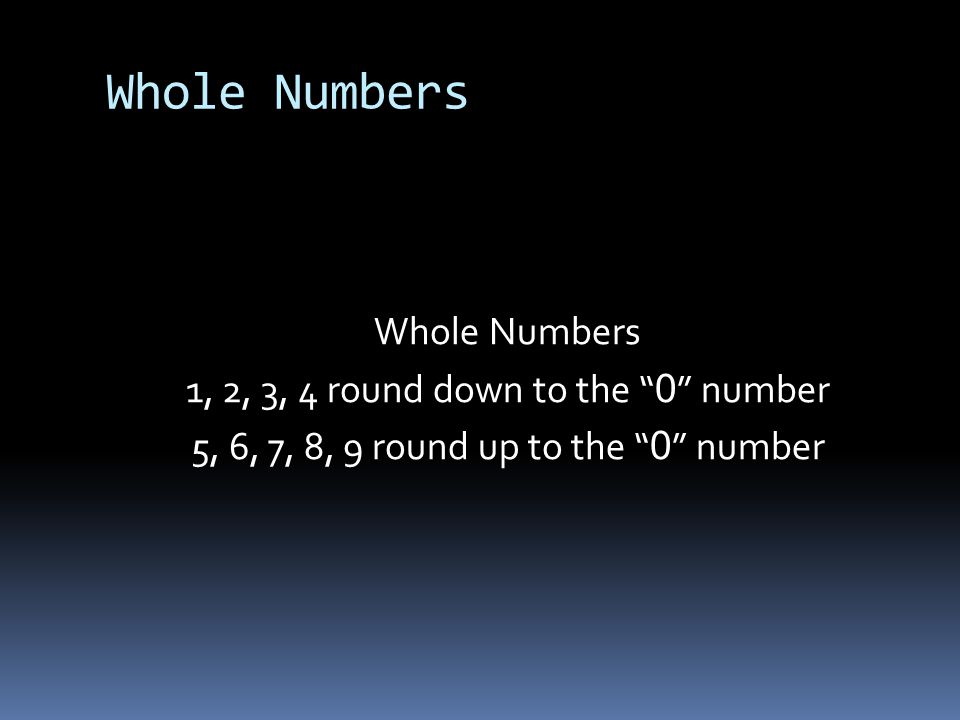 Whole Numbers Whole Numbers 1, 2, 3, 4 round down to the 0 number 5, 6, 7, 8, 9 round up to the 0 number
