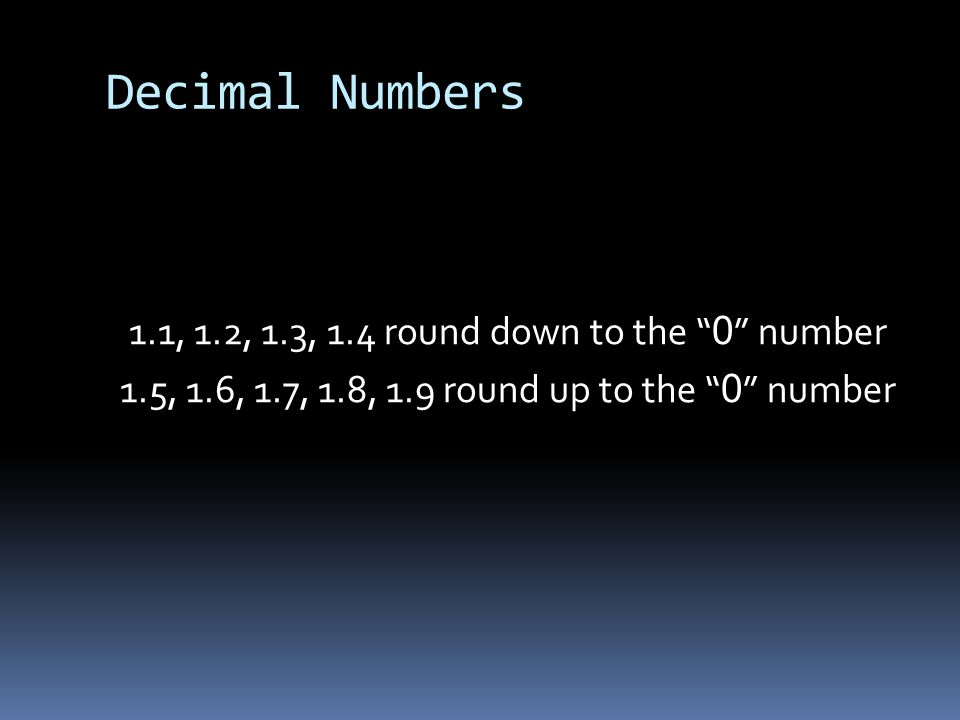 Decimal Numbers 1.1, 1.2, 1.3, 1.4 round down to the 0 number 1.5, 1.6, 1.7, 1.8, 1.9 round up to the 0 number