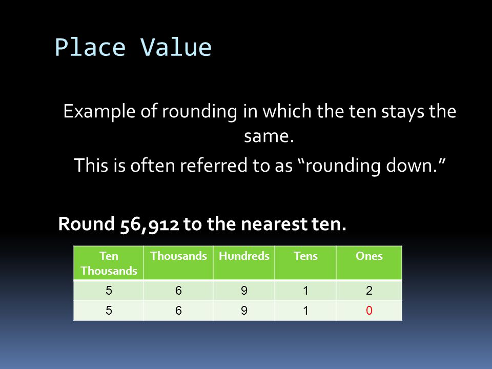 Place Value Example of rounding in which the ten stays the same. This is often referred to as rounding down. Round 56,912 to the nearest ten.